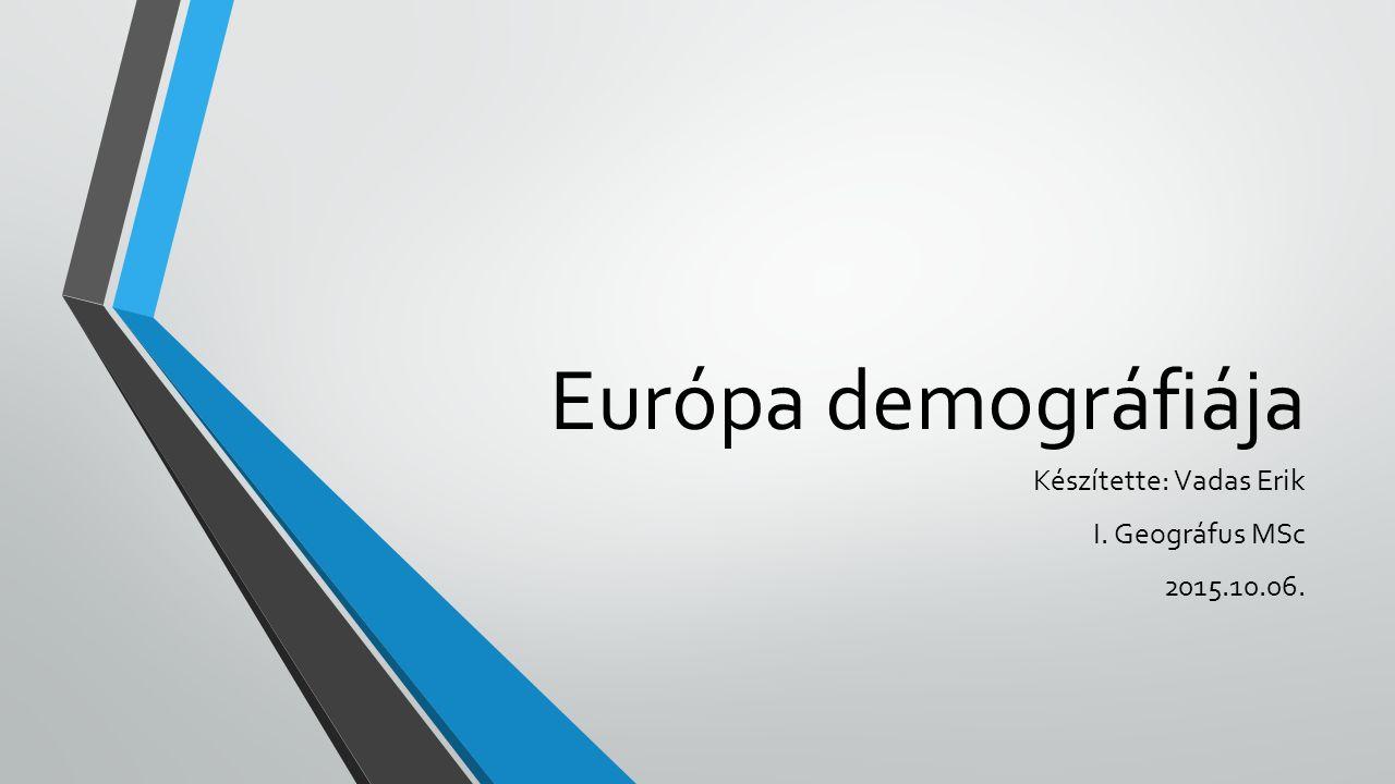 Európa demográfiája Készítette: Vadas Erik I. Geográfus MSc 2015.10.06.
