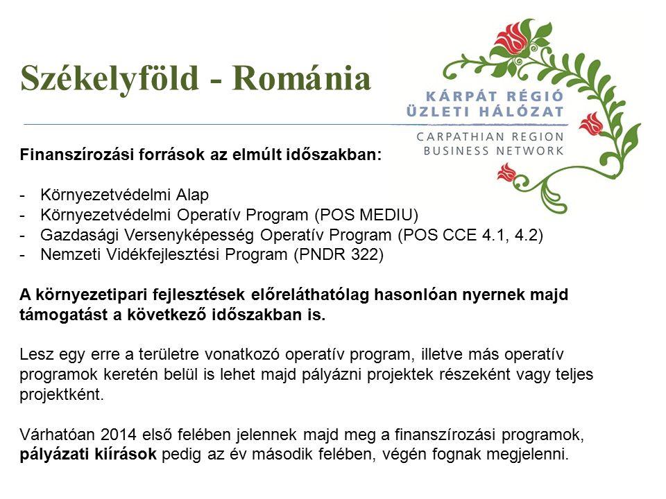 Székelyföld - Románia Finanszírozási források az elmúlt időszakban: -Környezetvédelmi Alap -Környezetvédelmi Operatív Program (POS MEDIU) -Gazdasági Versenyképesség Operatív Program (POS CCE 4.1, 4.2) -Nemzeti Vidékfejlesztési Program (PNDR 322) A környezetipari fejlesztések előreláthatólag hasonlóan nyernek majd támogatást a következő időszakban is.