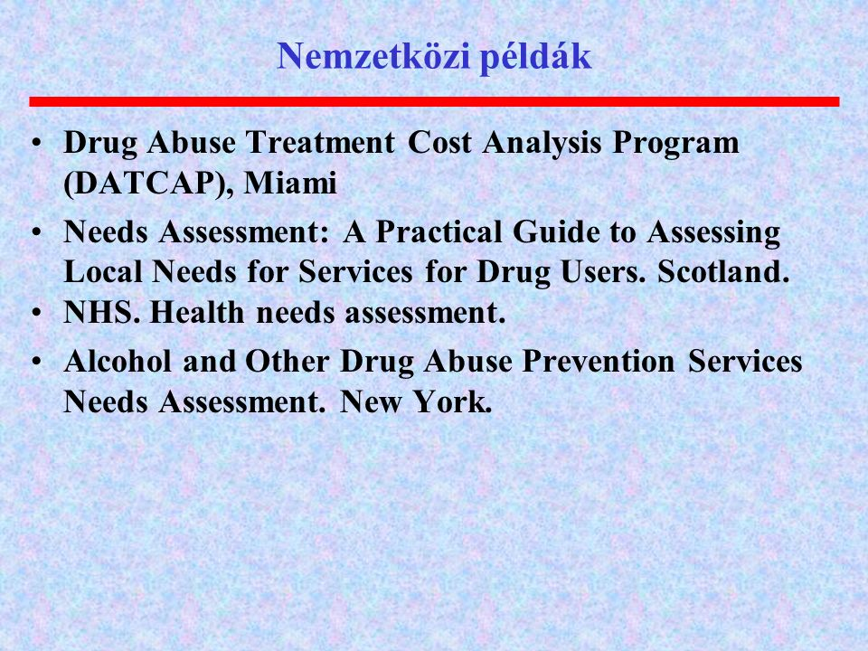 Nemzetközi példák Drug Abuse Treatment Cost Analysis Program (DATCAP), Miami Needs Assessment: A Practical Guide to Assessing Local Needs for Services