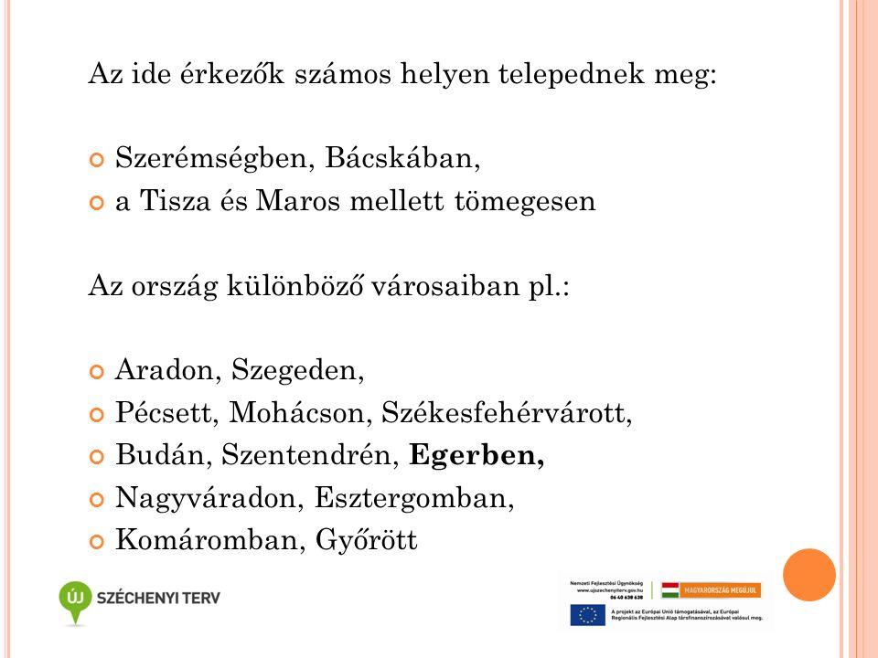 Az ide érkezők számos helyen telepednek meg: Szerémségben, Bácskában, a Tisza és Maros mellett tömegesen Az ország különböző városaiban pl.: Aradon, S