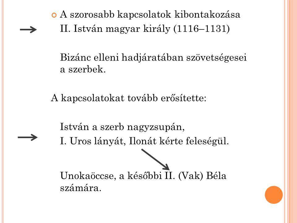 A szorosabb kapcsolatok kibontakozása II. István magyar király (1116–1131) Bizánc elleni hadjáratában szövetségesei a szerbek. A kapcsolatokat tovább