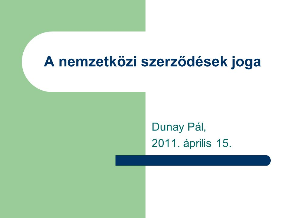 A nemzetközi szerződések joga Dunay Pál, 2011. április 15.
