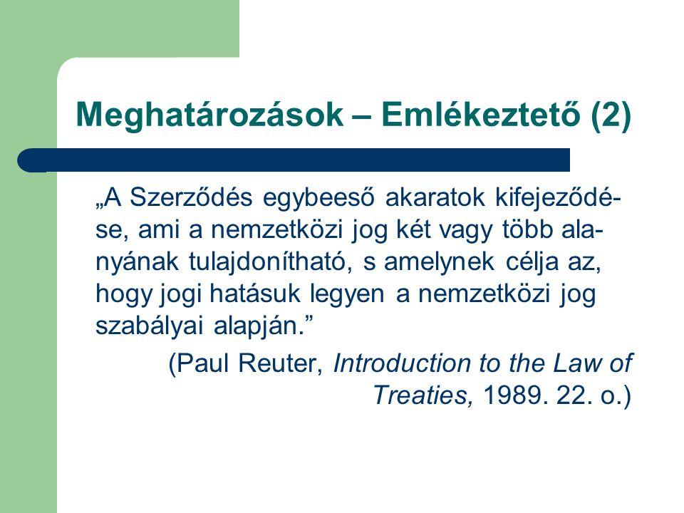 """Meghatározások – Emlékeztető (2) """"A Szerződés egybeeső akaratok kifejeződé- se, ami a nemzetközi jog két vagy több ala- nyának tulajdonítható, s amelynek célja az, hogy jogi hatásuk legyen a nemzetközi jog szabályai alapján. (Paul Reuter, Introduction to the Law of Treaties, 1989."""