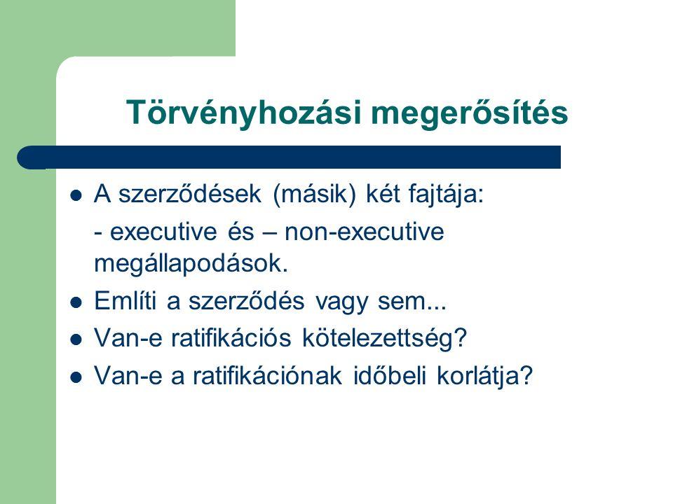 Törvényhozási megerősítés A szerződések (másik) két fajtája: - executive és – non-executive megállapodások.