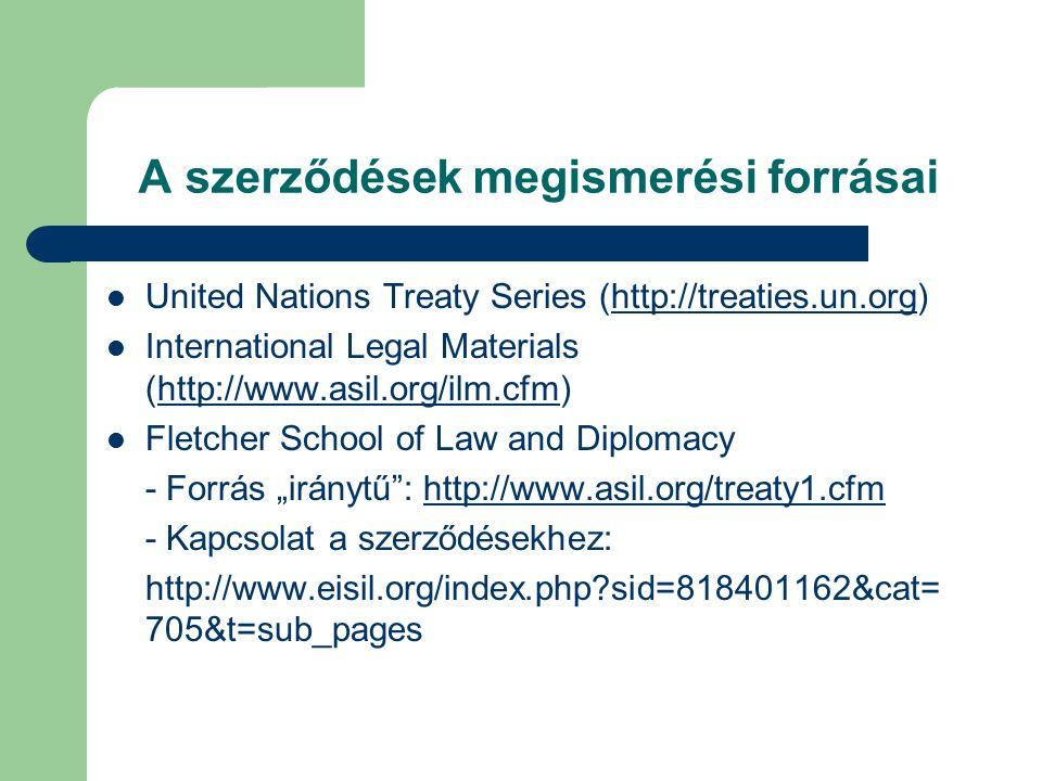 """A szerződések megismerési forrásai United Nations Treaty Series (http://treaties.un.org)http://treaties.un.org International Legal Materials (http://www.asil.org/ilm.cfm)http://www.asil.org/ilm.cfm Fletcher School of Law and Diplomacy - Forrás """"iránytű : http://www.asil.org/treaty1.cfmhttp://www.asil.org/treaty1.cfm - Kapcsolat a szerződésekhez: http://www.eisil.org/index.php sid=818401162&cat= 705&t=sub_pages"""