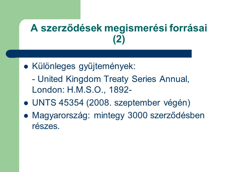 A szerződések megismerési forrásai (2) Különleges gyűjtemények: - United Kingdom Treaty Series Annual, London: H.M.S.O., 1892- UNTS 45354 (2008.
