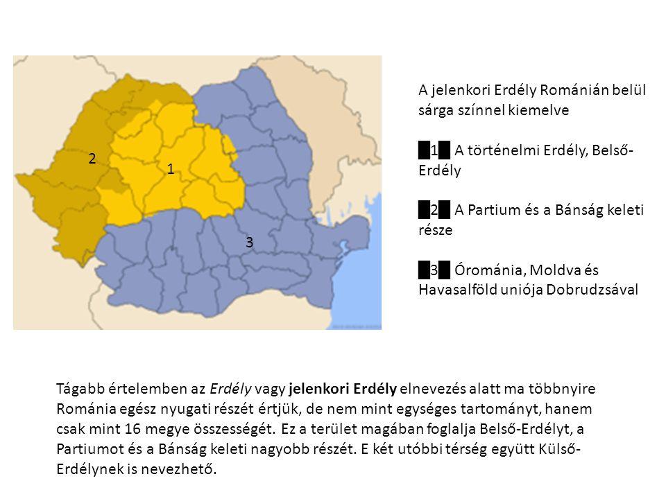 A jelenkori Erdély Románián belül sárga színnel kiemelve █ 1 █ A történelmi Erdély, Belső- Erdély █ 2 █ A Partium és a Bánság keleti része █ 3 █ Órománia, Moldva és Havasalföld uniója Dobrudzsával 1 2 3 Tágabb értelemben az Erdély vagy jelenkori Erdély elnevezés alatt ma többnyire Románia egész nyugati részét értjük, de nem mint egységes tartományt, hanem csak mint 16 megye összességét.