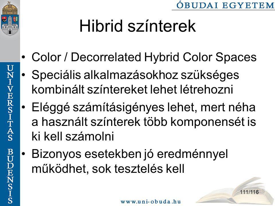 111/116 Hibrid színterek Color / Decorrelated Hybrid Color Spaces Speciális alkalmazásokhoz szükséges kombinált színtereket lehet létrehozni Eléggé számításigényes lehet, mert néha a használt színterek több komponensét is ki kell számolni Bizonyos esetekben jó eredménnyel működhet, sok tesztelés kell