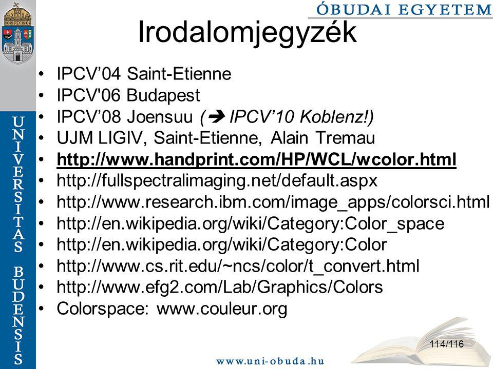 114/116 Irodalomjegyzék IPCV'04 Saint-Etienne IPCV 06 Budapest IPCV'08 Joensuu (  IPCV'10 Koblenz!) UJM LIGIV, Saint-Etienne, Alain Tremau http://www.handprint.com/HP/WCL/wcolor.html http://fullspectralimaging.net/default.aspx http://www.research.ibm.com/image_apps/colorsci.html http://en.wikipedia.org/wiki/Category:Color_space http://en.wikipedia.org/wiki/Category:Color http://www.cs.rit.edu/~ncs/color/t_convert.html http://www.efg2.com/Lab/Graphics/Colors Colorspace: www.couleur.org