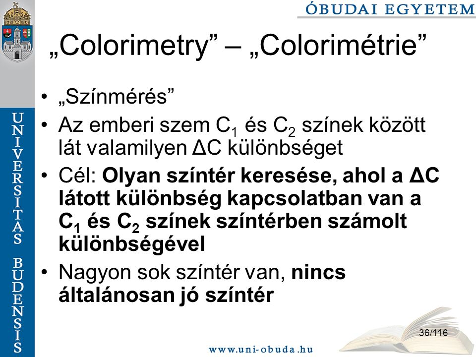 """36/116 """"Colorimetry – """"Colorimétrie """"Színmérés Az emberi szem C 1 és C 2 színek között lát valamilyen ΔC különbséget Cél: Olyan színtér keresése, ahol a ΔC látott különbség kapcsolatban van a C 1 és C 2 színek színtérben számolt különbségével Nagyon sok színtér van, nincs általánosan jó színtér"""