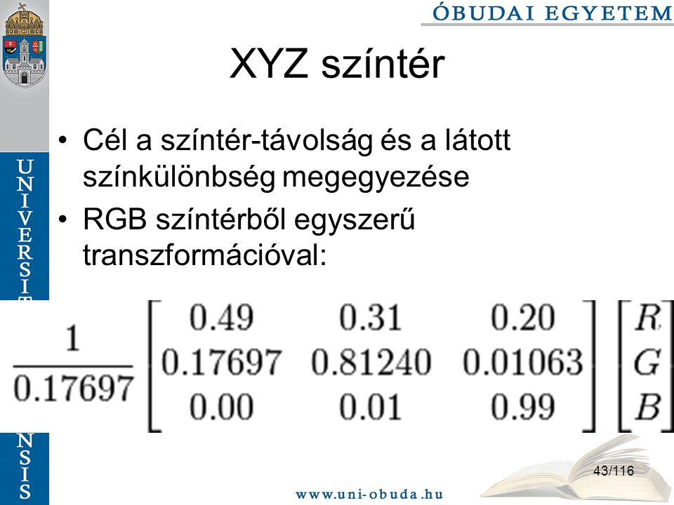 43/116 XYZ színtér Cél a színtér-távolság és a látott színkülönbség megegyezése RGB színtérből egyszerű transzformációval:
