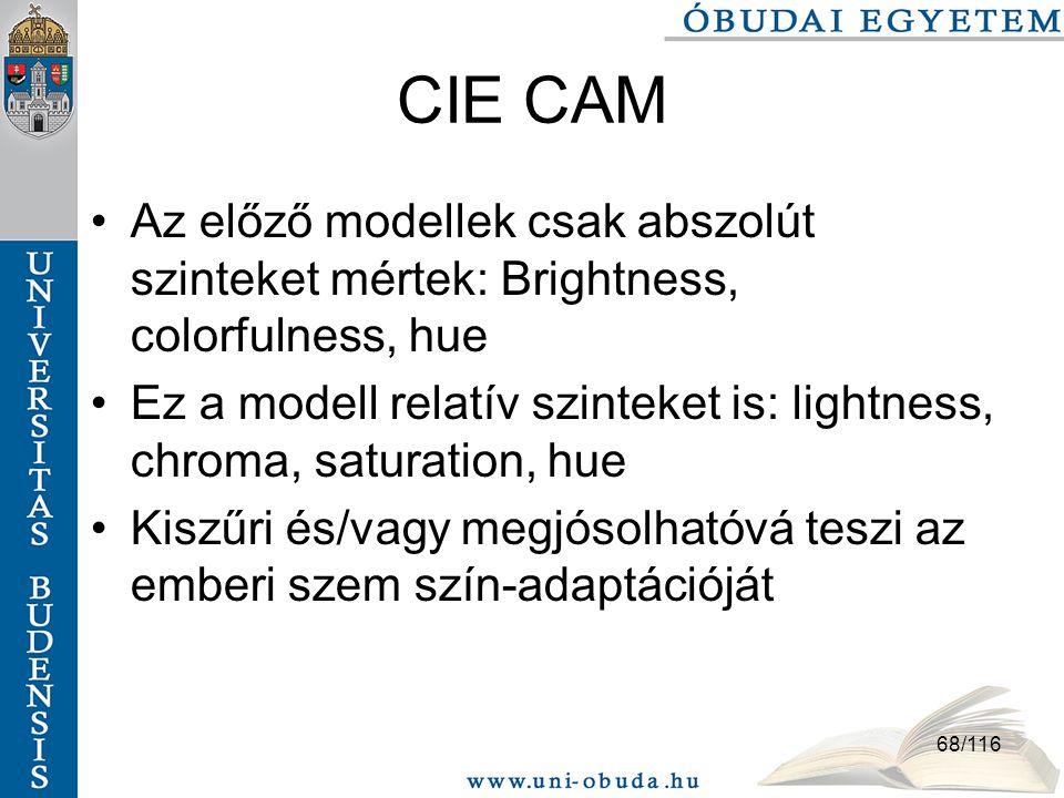 68/116 CIE CAM Az előző modellek csak abszolút szinteket mértek: Brightness, colorfulness, hue Ez a modell relatív szinteket is: lightness, chroma, saturation, hue Kiszűri és/vagy megjósolhatóvá teszi az emberi szem szín-adaptációját
