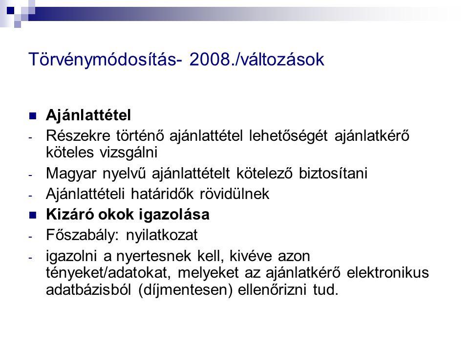 Törvénymódosítás- 2008./változások Ajánlattétel - Részekre történő ajánlattétel lehetőségét ajánlatkérő köteles vizsgálni - Magyar nyelvű ajánlattételt kötelező biztosítani - Ajánlattételi határidők rövidülnek Kizáró okok igazolása - Főszabály: nyilatkozat - igazolni a nyertesnek kell, kivéve azon tényeket/adatokat, melyeket az ajánlatkérő elektronikus adatbázisból (díjmentesen) ellenőrizni tud.
