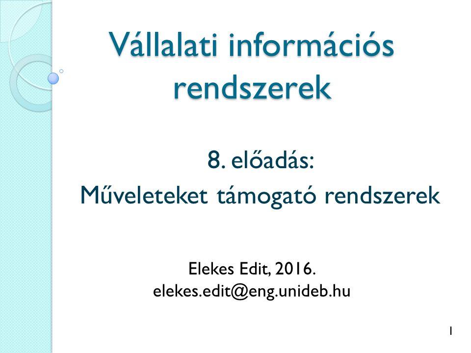 1 Vállalati információs rendszerek 8. előadás: Műveleteket támogató rendszerek Elekes Edit, 2016.
