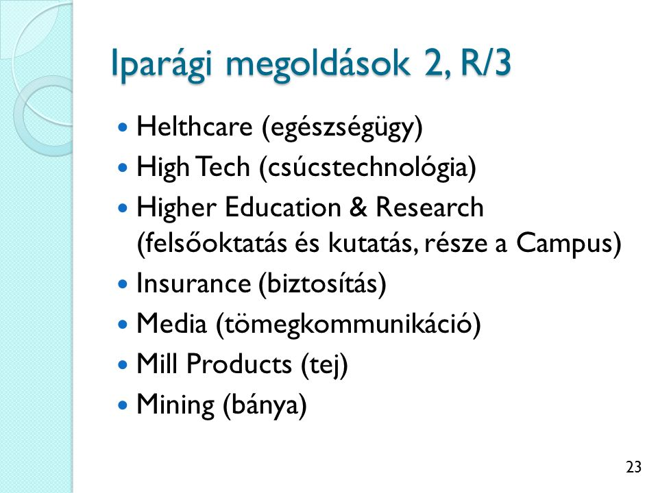 23 Iparági megoldások 2, R/3 Helthcare (egészségügy) High Tech (csúcstechnológia) Higher Education & Research (felsőoktatás és kutatás, része a Campus) Insurance (biztosítás) Media (tömegkommunikáció) Mill Products (tej) Mining (bánya)