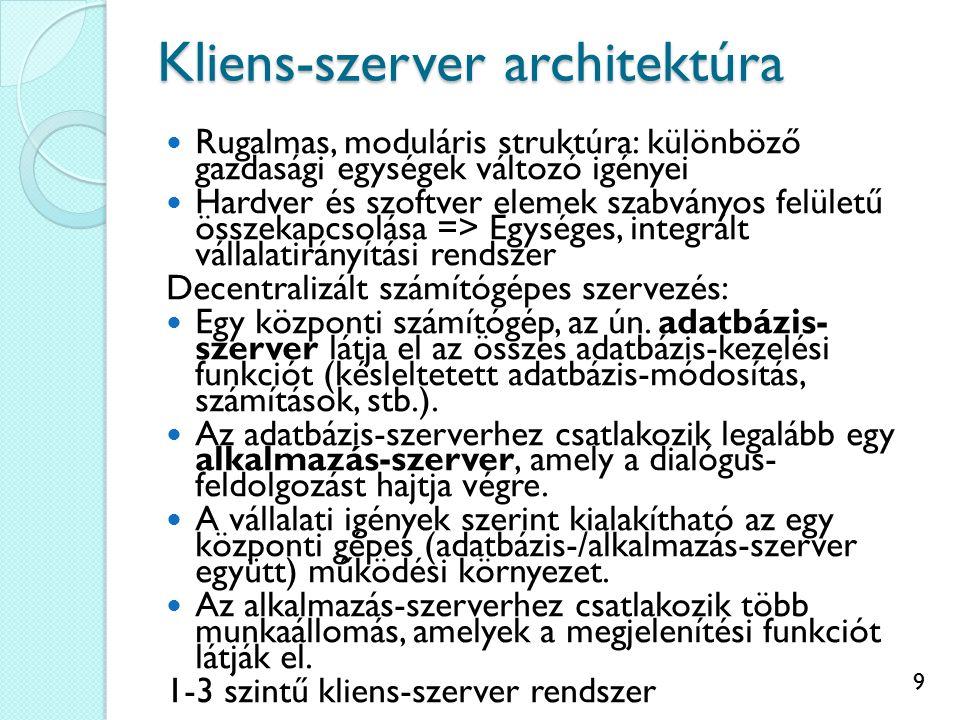 9 Kliens-szerver architektúra Rugalmas, moduláris struktúra: különböző gazdasági egységek változó igényei Hardver és szoftver elemek szabványos felületű összekapcsolása => Egységes, integrált vállalatirányítási rendszer Decentralizált számítógépes szervezés: Egy központi számítógép, az ún.