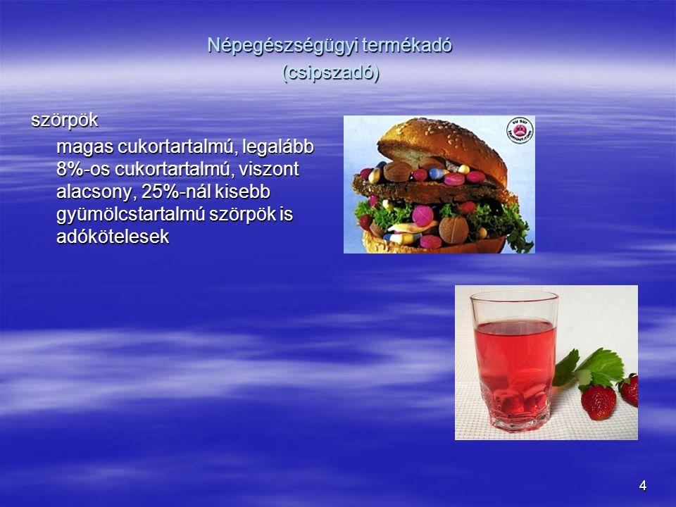 4 szörpök magas cukortartalmú, legalább 8%-os cukortartalmú, viszont alacsony, 25%-nál kisebb gyümölcstartalmú szörpök is adókötelesek Népegészségügyi termékadó (csipszadó)