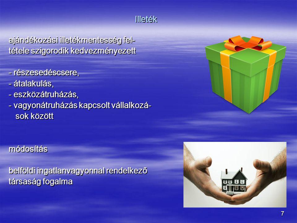 7 Illeték ajándékozási illetékmentesség fel- tétele szigorodik kedvezményezett - részesedéscsere, - átalakulás, - eszközátruházás, - vagyonátruházás kapcsolt vállalkozá- sok között sok közöttmódosítás belföldi ingatlanvagyonnal rendelkező társaság fogalma
