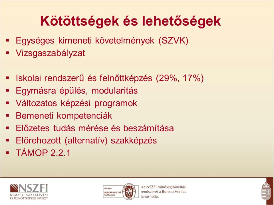 Kötöttségek és lehetőségek  Egységes kimeneti követelmények (SZVK)  Vizsgaszabályzat  Iskolai rendszerű és felnőttképzés (29%, 17%)  Egymásra épülés, modularitás  Változatos képzési programok  Bemeneti kompetenciák  Előzetes tudás mérése és beszámítása  Előrehozott (alternatív) szakképzés  TÁMOP 2.2.1