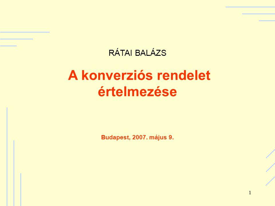 1 RÁTAI BALÁZS A konverziós rendelet értelmezése Budapest, 2007. május 9.