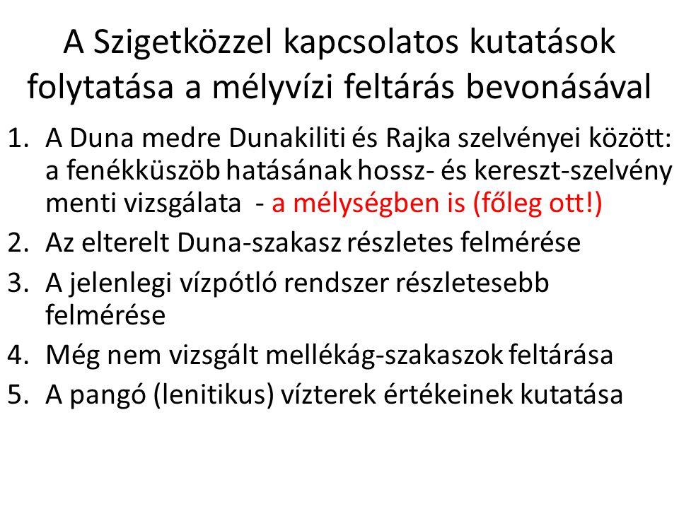 A Szigetközzel kapcsolatos kutatások folytatása a mélyvízi feltárás bevonásával 1.A Duna medre Dunakiliti és Rajka szelvényei között: a fenékküszöb hatásának hossz- és kereszt-szelvény menti vizsgálata - a mélységben is (főleg ott!) 2.Az elterelt Duna-szakasz részletes felmérése 3.A jelenlegi vízpótló rendszer részletesebb felmérése 4.Még nem vizsgált mellékág-szakaszok feltárása 5.A pangó (lenitikus) vízterek értékeinek kutatása