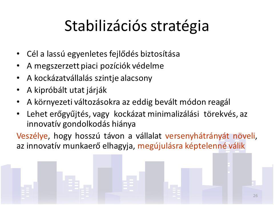 Stabilizációs stratégia Cél a lassú egyenletes fejlődés biztosítása A megszerzett piaci pozíciók védelme A kockázatvállalás szintje alacsony A kipróbált utat járják A környezeti változásokra az eddig bevált módon reagál Lehet erőgyűjtés, vagy kockázat minimalizálási törekvés, az innovatív gondolkodás hiánya Veszélye, hogy hosszú távon a vállalat versenyhátrányát növeli, az innovatív munkaerő elhagyja, megújulásra képtelenné válik 26
