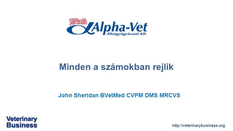 http://veterinarybusiness.org John Sheridan BVetMed CVPM DMS MRCVS Minden a számokban rejlik