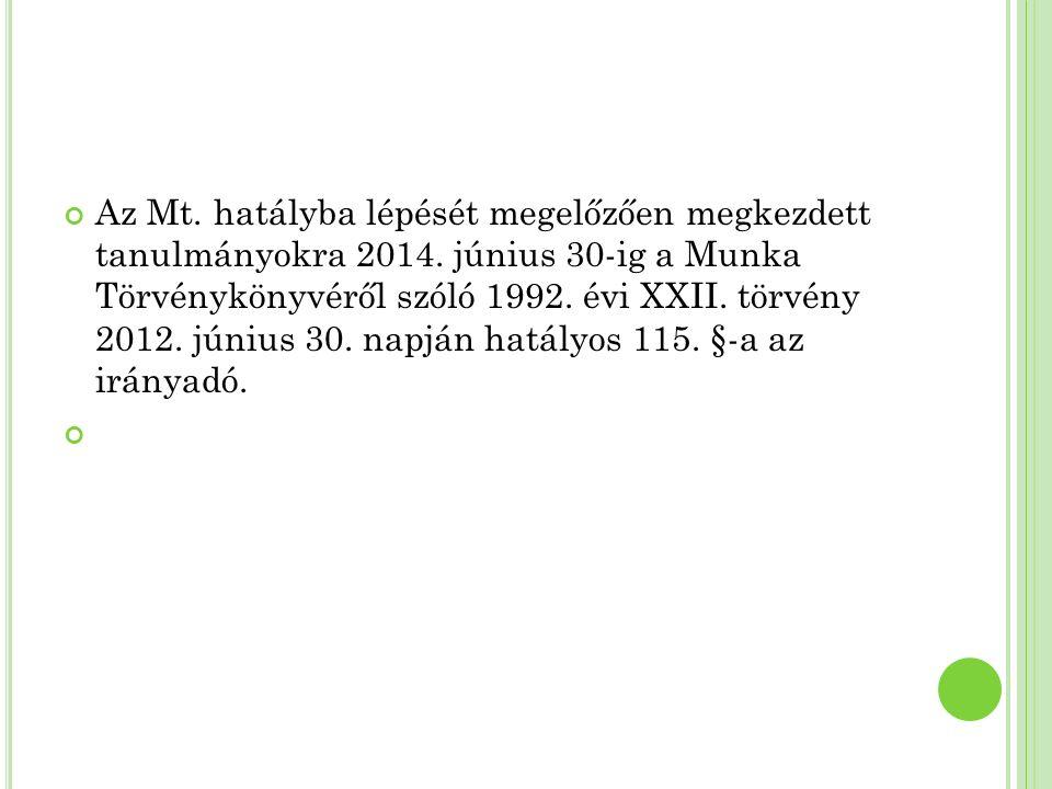 Az Mt. hatályba lépését megelőzően megkezdett tanulmányokra 2014. június 30-ig a Munka Törvénykönyvéről szóló 1992. évi XXII. törvény 2012. június 30.