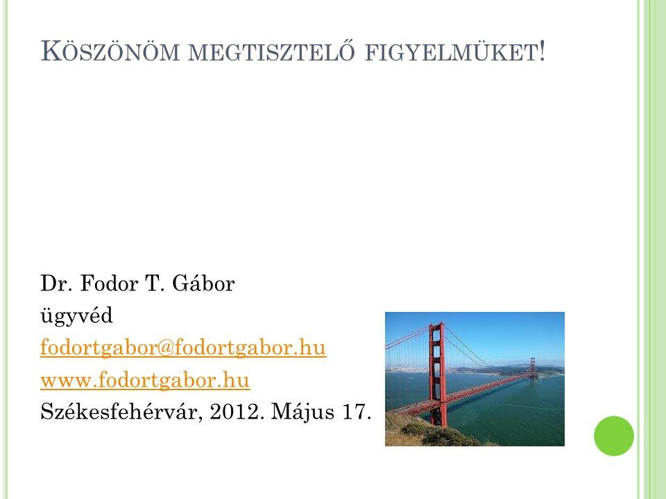 K ÖSZÖNÖM MEGTISZTELŐ FIGYELMÜKET ! Dr. Fodor T. Gábor ügyvéd fodortgabor@fodortgabor.hu www.fodortgabor.hu Székesfehérvár, 2012. Május 17.