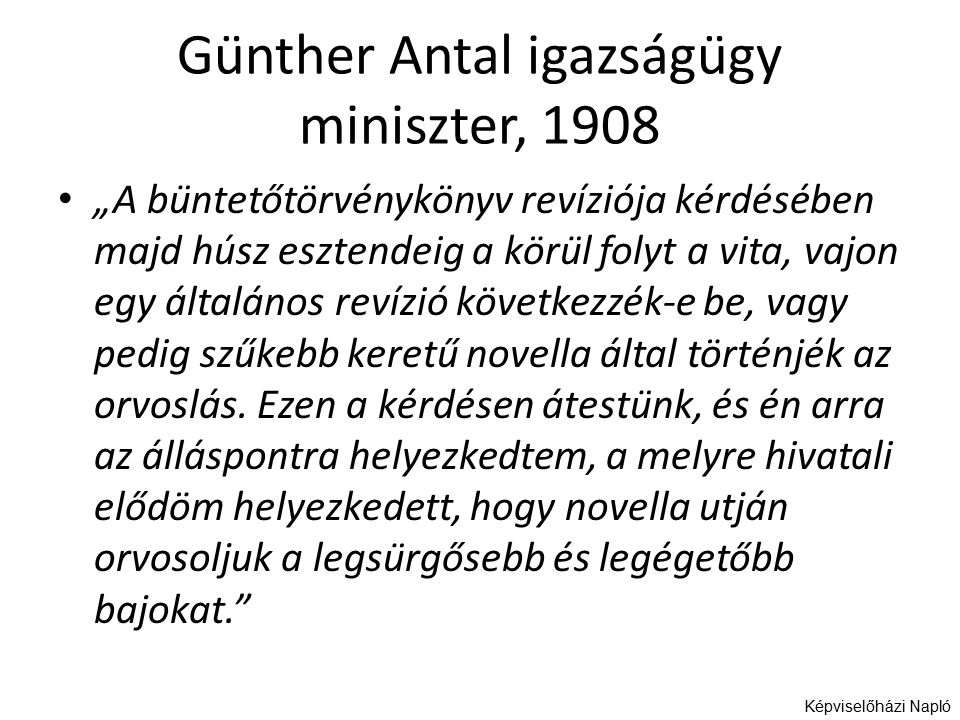 """Günther Antal igazságügy miniszter, 1908 """"A büntetőtörvénykönyv revíziója kérdésében majd húsz esztendeig a körül folyt a vita, vajon egy általános revízió következzék-e be, vagy pedig szűkebb keretű novella által történjék az orvoslás."""