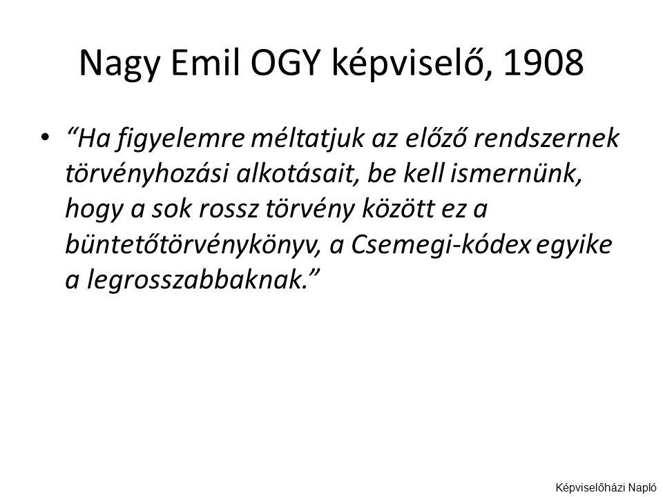 Nagy Emil OGY képviselő, 1908 Ha figyelemre méltatjuk az előző rendszernek törvényhozási alkotásait, be kell ismernünk, hogy a sok rossz törvény között ez a büntetőtörvénykönyv, a Csemegi-kódex egyike a legrosszabbaknak. Képviselőházi Napló