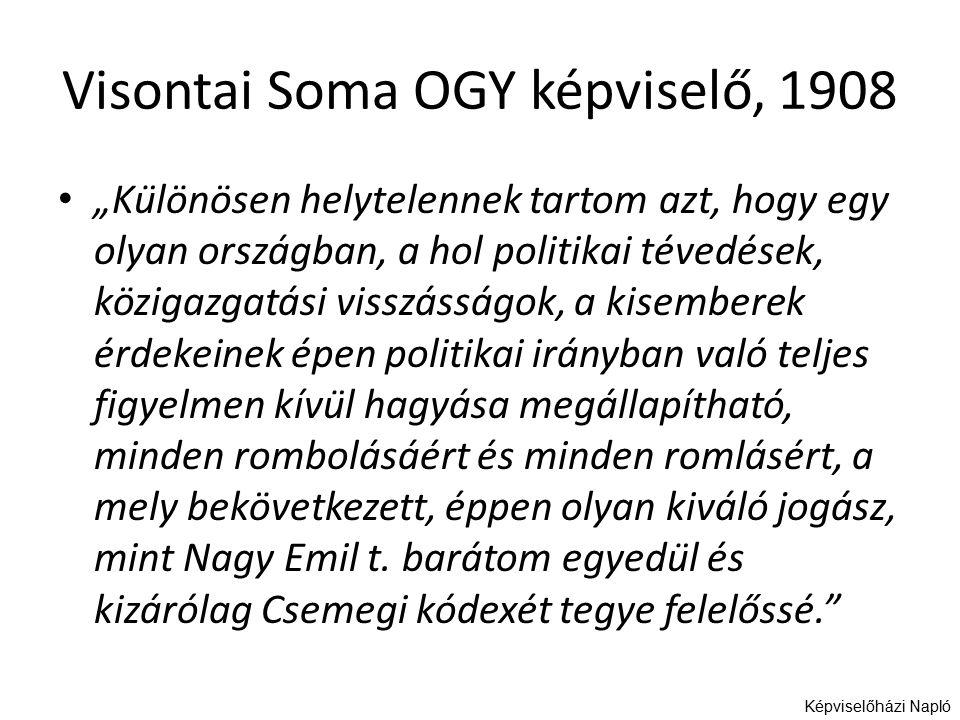 """Visontai Soma OGY képviselő, 1908 """"Különösen helytelennek tartom azt, hogy egy olyan országban, a hol politikai tévedések, közigazgatási visszásságok, a kisemberek érdekeinek épen politikai irányban való teljes figyelmen kívül hagyása megállapítható, minden rombolásáért és minden romlásért, a mely bekövetkezett, éppen olyan kiváló jogász, mint Nagy Emil t."""