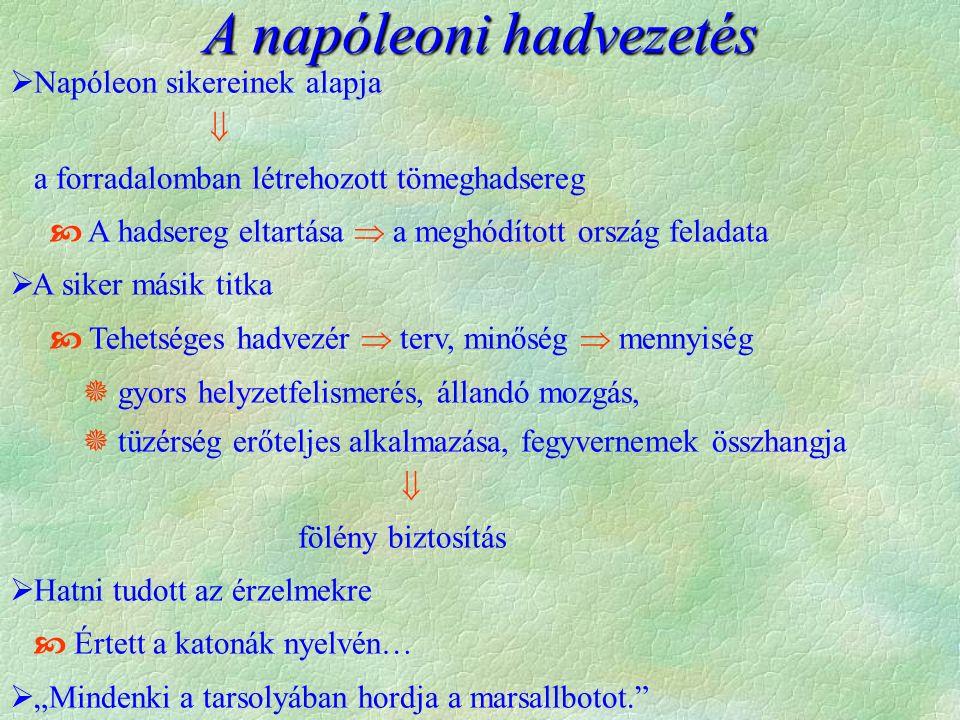 """ Napóleon sikereinek alapja  a forradalomban létrehozott tömeghadsereg  A hadsereg eltartása  a meghódított ország feladata  A siker másik titka  Tehetséges hadvezér  terv, minőség  mennyiség  gyors helyzetfelismerés, állandó mozgás,  tüzérség erőteljes alkalmazása, fegyvernemek összhangja  fölény biztosítás  Hatni tudott az érzelmekre  Értett a katonák nyelvén…  """"Mindenki a tarsolyában hordja a marsallbotot. A napóleoni hadvezetés"""
