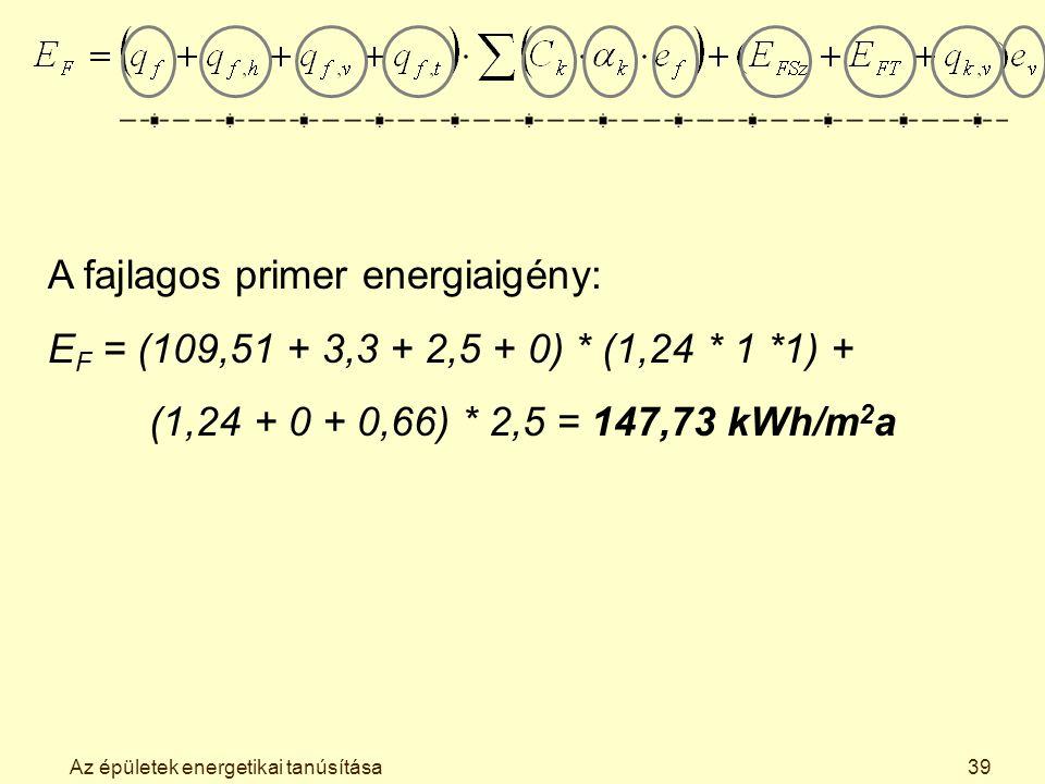 Az épületek energetikai tanúsítása39 A fajlagos primer energiaigény: E F = (109,51 + 3,3 + 2,5 + 0) * (1,24 * 1 *1) + (1,24 + 0 + 0,66) * 2,5 = 147,73 kWh/m 2 a