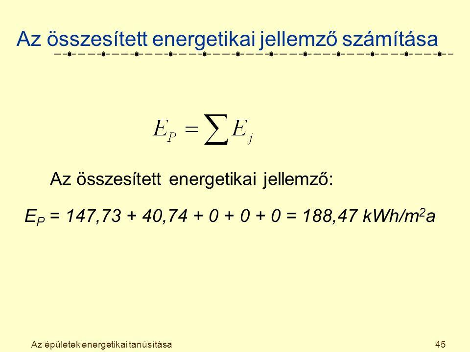 Az épületek energetikai tanúsítása45 Az összesített energetikai jellemző számítása Az összesített energetikai jellemző: E P = 147,73 + 40,74 + 0 + 0 + 0 = 188,47 kWh/m 2 a