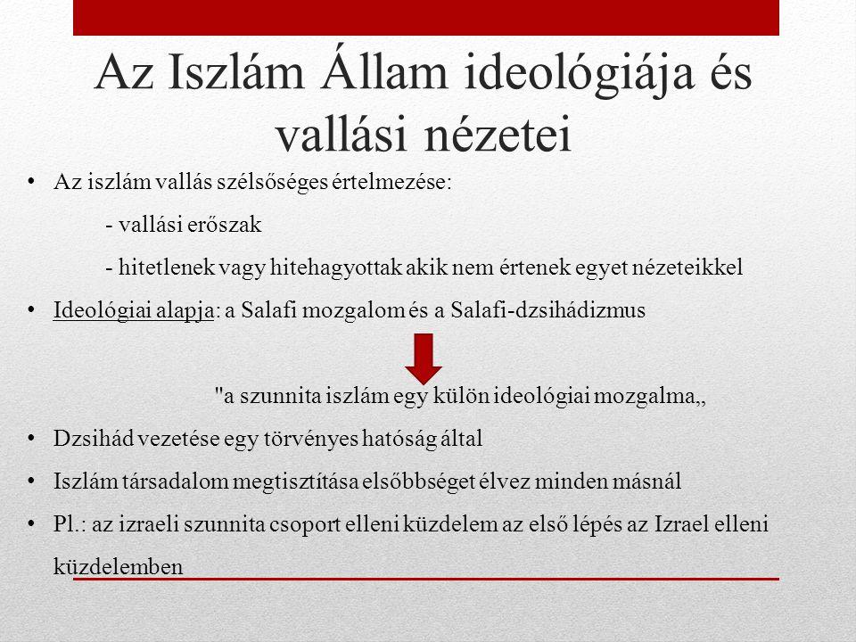 """Az Iszlám Állam ideológiája és vallási nézetei Az iszlám vallás szélsőséges értelmezése: - vallási erőszak - hitetlenek vagy hitehagyottak akik nem értenek egyet nézeteikkel Ideológiai alapja: a Salafi mozgalom és a Salafi-dzsihádizmus a szunnita iszlám egy külön ideológiai mozgalma"""" Dzsihád vezetése egy törvényes hatóság által Iszlám társadalom megtisztítása elsőbbséget élvez minden másnál Pl.: az izraeli szunnita csoport elleni küzdelem az első lépés az Izrael elleni küzdelemben"""