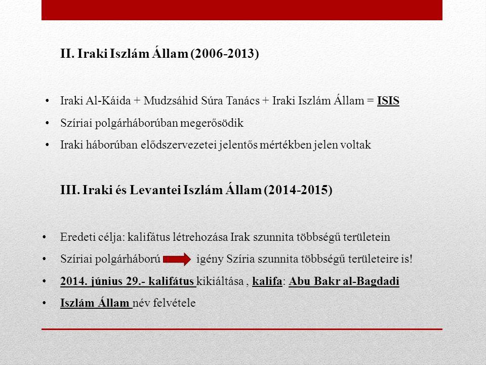 II. Iraki Iszlám Állam (2006-2013) Iraki Al-Káida + Mudzsáhid Súra Tanács + Iraki Iszlám Állam = ISIS Szíriai polgárháborúban megerősödik Iraki háború