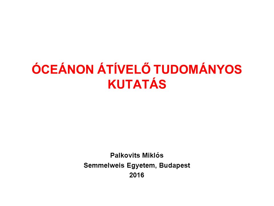 ÓCEÁNON ÁTÍVELŐ TUDOMÁNYOS KUTATÁS Palkovits Miklós Semmelweis Egyetem, Budapest 2016