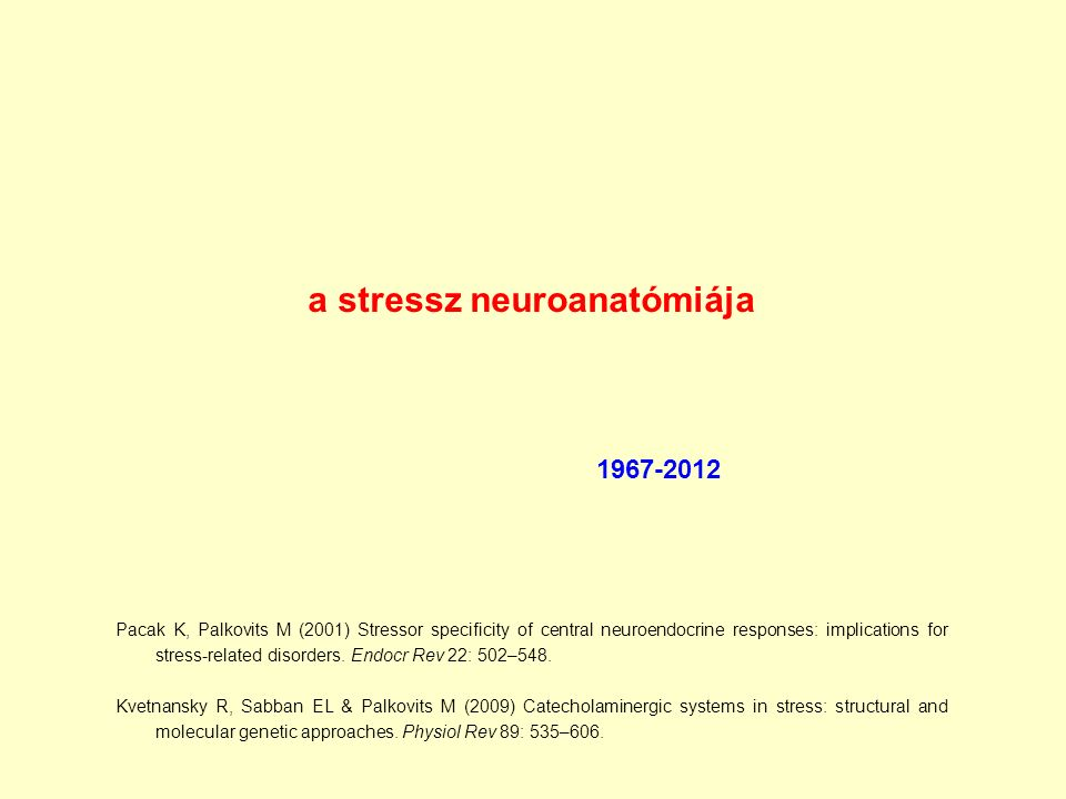 a stressz neuroanatómiája 1967-2012 Pacak K, Palkovits M (2001) Stressor specificity of central neuroendocrine responses: implications for stress-related disorders.