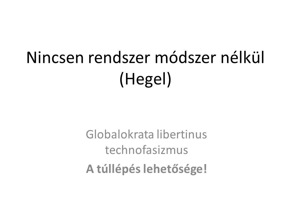 Nincsen rendszer módszer nélkül (Hegel) Globalokrata libertinus technofasizmus A túllépés lehetősége!