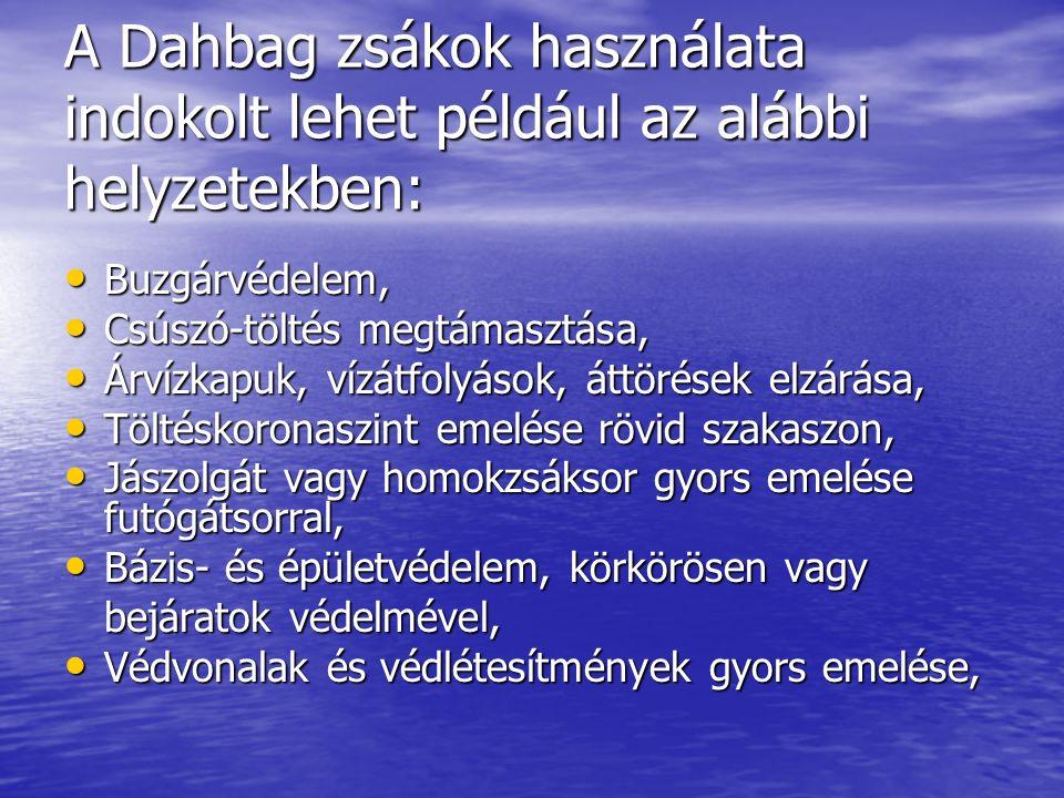 A Dahbag zsákok használata indokolt lehet például az alábbi helyzetekben: Buzgárvédelem, Buzgárvédelem, Csúszó-töltés megtámasztása, Csúszó-töltés megtámasztása, Árvízkapuk, vízátfolyások, áttörések elzárása, Árvízkapuk, vízátfolyások, áttörések elzárása, Töltéskoronaszint emelése rövid szakaszon, Töltéskoronaszint emelése rövid szakaszon, Jászolgát vagy homokzsáksor gyors emelése futógátsorral, Jászolgát vagy homokzsáksor gyors emelése futógátsorral, Bázis- és épületvédelem, körkörösen vagy Bázis- és épületvédelem, körkörösen vagy bejáratok védelmével, Védvonalak és védlétesítmények gyors emelése, Védvonalak és védlétesítmények gyors emelése,