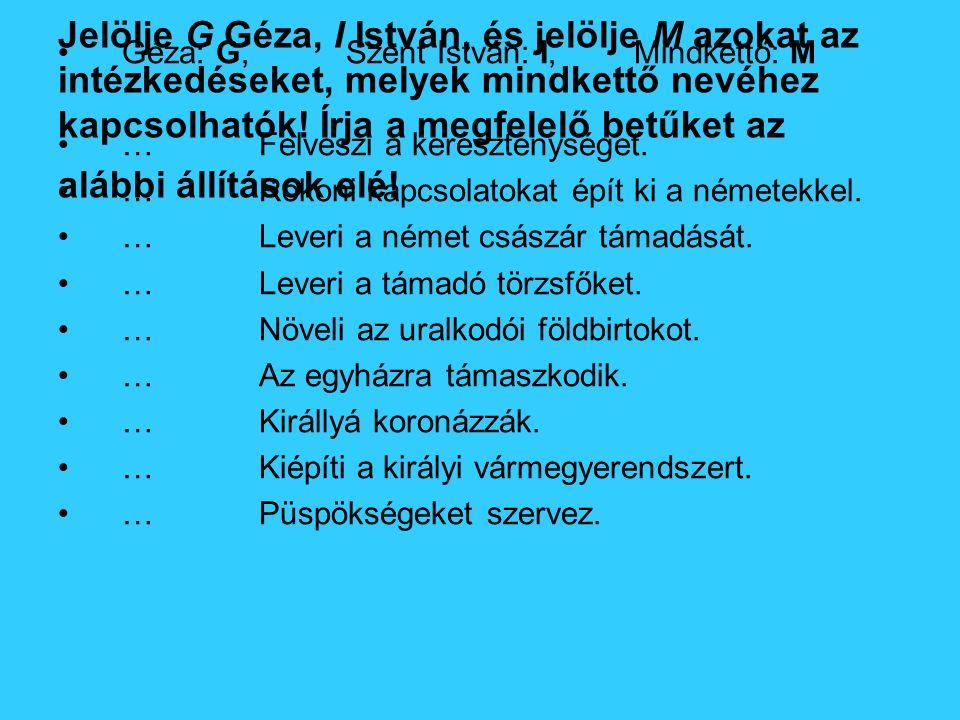 Jelölje G Géza, I István, és jelölje M azokat az intézkedéseket, melyek mindkettő nevéhez kapcsolhatók! Írja a megfelelő betűket az alábbi állítások e