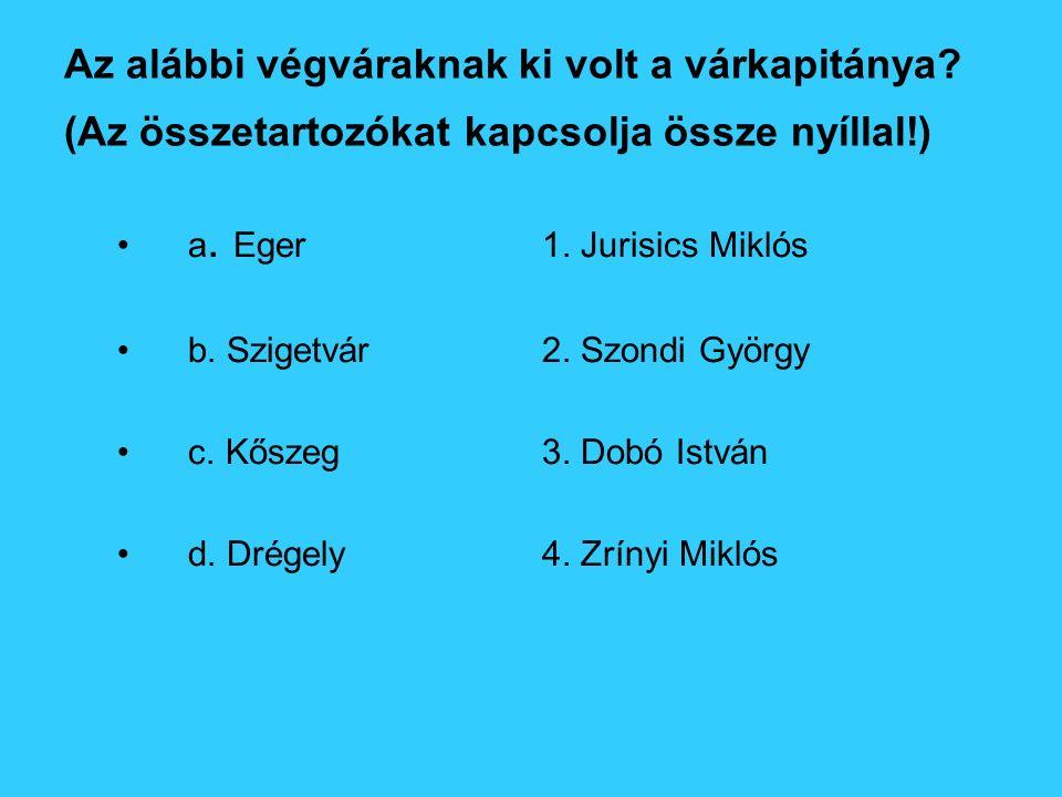 Az alábbi végváraknak ki volt a várkapitánya? (Az összetartozókat kapcsolja össze nyíllal!) a. Eger1. Jurisics Miklós b. Szigetvár2. Szondi György c.