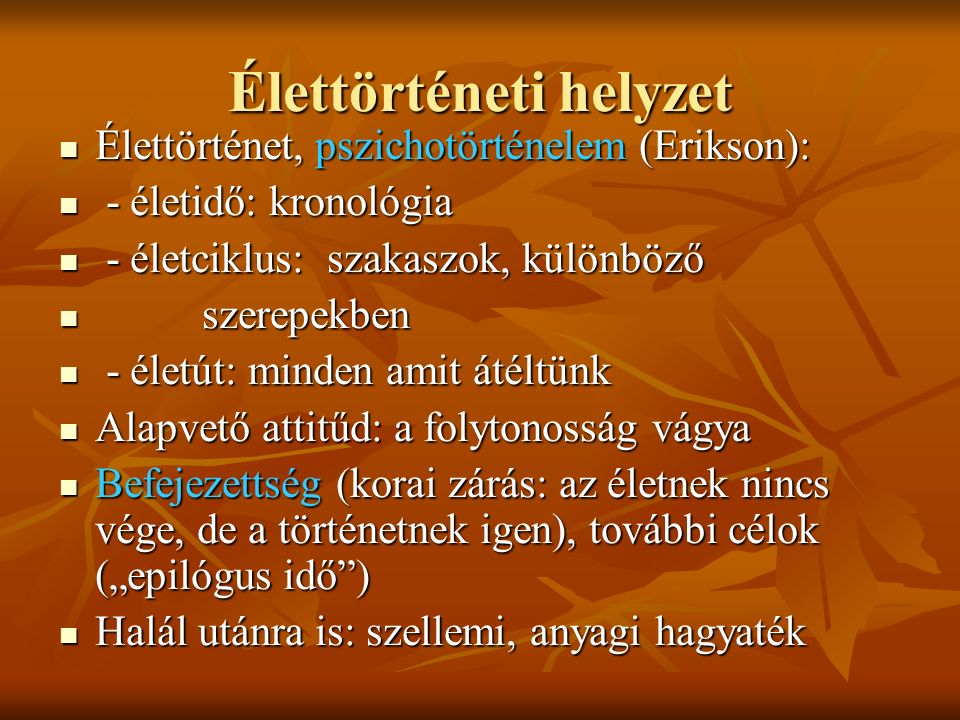 Élettörténeti helyzet Élettörténet, pszichotörténelem (Erikson): Élettörténet, pszichotörténelem (Erikson): - életidő: kronológia - életidő: kronológi