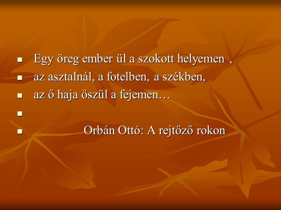 Egy öreg ember ül a szokott helyemen, Egy öreg ember ül a szokott helyemen, az asztalnál, a fotelben, a székben, az asztalnál, a fotelben, a székben, az ő haja őszül a fejemen… az ő haja őszül a fejemen… Orbán Ottó: A rejtőző rokon Orbán Ottó: A rejtőző rokon