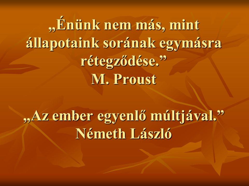 """""""Énünk nem más, mint állapotaink sorának egymásra rétegződése."""" M. Proust """"Az ember egyenlő múltjával."""" Németh László"""