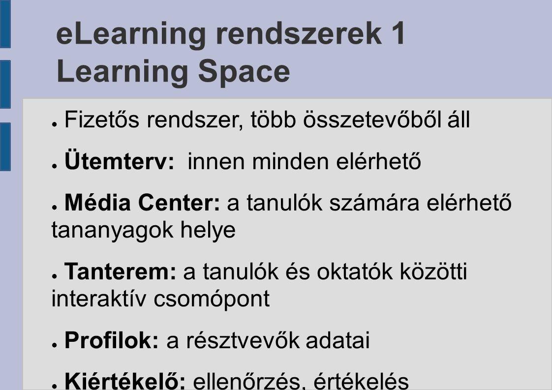 eLearning rendszerek 1 Learning Space ● Fizetős rendszer, több összetevőből áll ● Ütemterv: innen minden elérhető ● Média Center: a tanulók számára elérhető tananyagok helye ● Tanterem: a tanulók és oktatók közötti interaktív csomópont ● Profilok: a résztvevők adatai ● Kiértékelő: ellenőrzés, értékelés