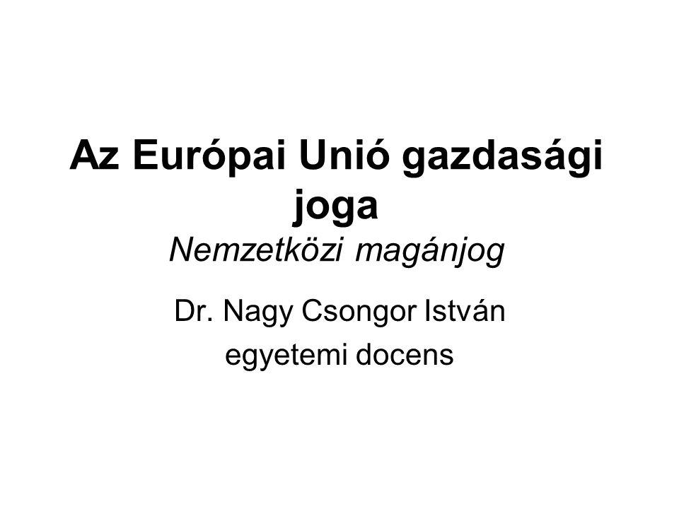 Az Európai Unió gazdasági joga Nemzetközi magánjog Dr. Nagy Csongor István egyetemi docens