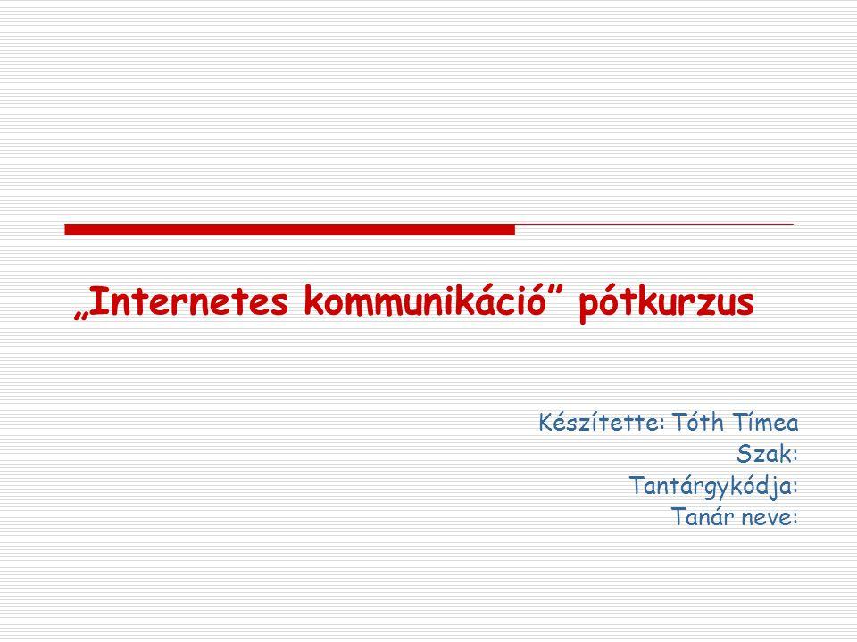 """""""Internetes kommunikáció"""" pótkurzus Készítette: Tóth Tímea Szak: Tantárgykódja: Tanár neve:"""
