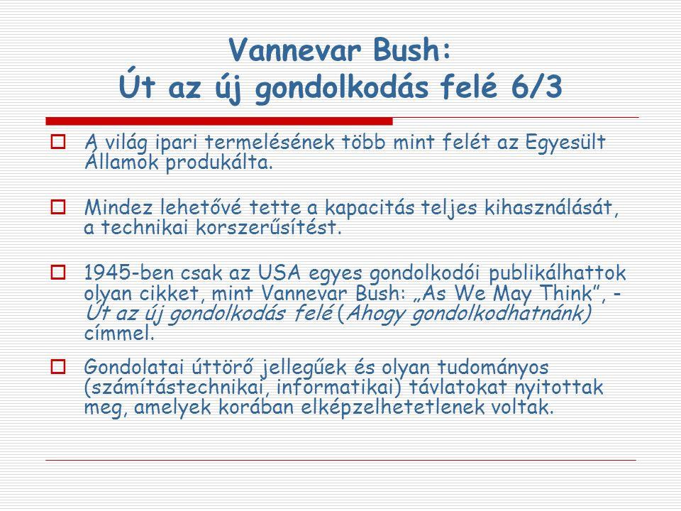 Vannevar Bush: Út az új gondolkodás felé 6/3  A világ ipari termelésének több mint felét az Egyesült Államok produkálta.  Mindez lehetővé tette a ka